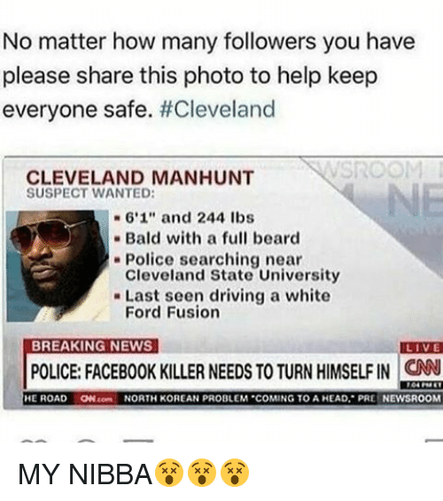 "Fords: No matter how many followers you have  please share this photo to help keep  everyone safe  #Cleveland  CLEVELAND MANHUNT  SUSPECT WANTED:  6'1"" and 244 lbs  Bald with a full beard  Police searching near  Cleveland State University  Last seen driving a white  Ford Fusion  BREAKING NEWS  LIVE  POLICE: FACEBOOK KILLER NEEDS TO TURN HIMSELF IN CNN  HE ROAD  ON conn NORTH KOREAN PROBLEM COMING TO A HEAD, PRE NEWSROOM MY NIBBA😵😵😵"