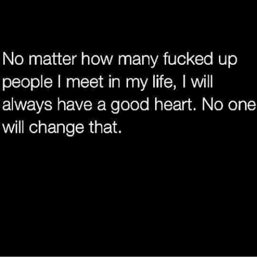 Life: No matter how many fucked up  people I meet in my life, l will  always have a good heart. No one  will change that.