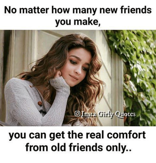 comfortability: No matter how many new friends  you make,  Gir!  Quotes  ta  you can get the real comfort  from old friends only..