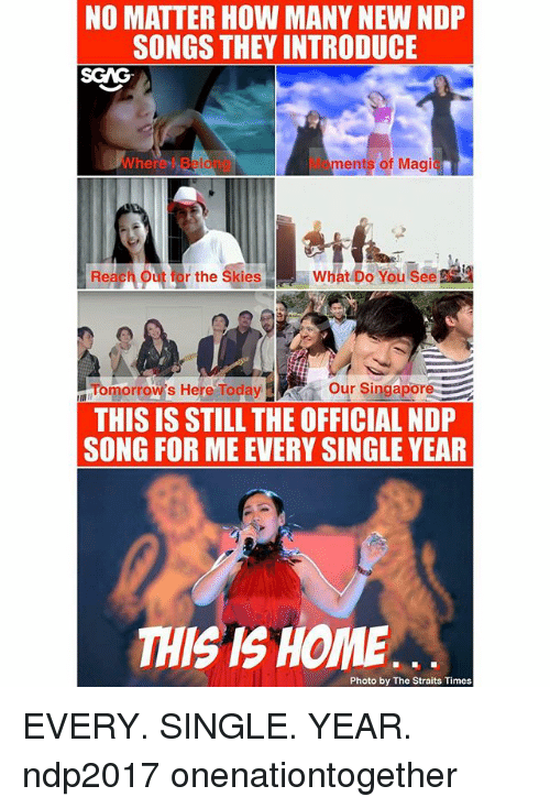 Memes, Home, and Magic: NO MATTER HOW MANY NEW NDP  SONGS THEY INTRODUCE  SGAG  Wherel Beiong  Moments of Magic  Reach o  rthe Ski  atbusee  Tomorrow's Here Toda Our Singapore  THIS IS STILL THE OFFICIAL NDP  SONG FOR ME EVERY SINGLE YEAR  THIS IS HOME  Photo by The Straits Times EVERY. SINGLE. YEAR. ndp2017 onenationtogether
