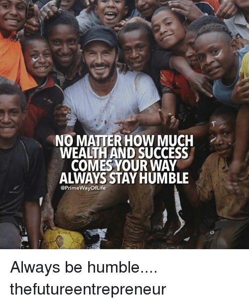 Stay Humble: NO MATTER HOW MUCH  WEAITH AND SUCCESS  COMES YOUR WAY  ALWAYS STAY HUMBLE  @Prime WayofLife Always be humble.... thefutureentrepreneur