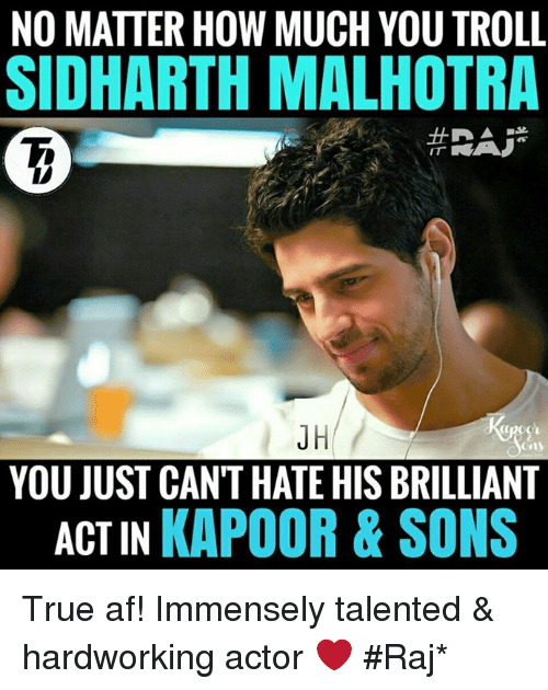 Af, Memes, and Troll: NO MATTER HOW MUCH YOU TROLL  SIDHARTH MALHOTRA  JH  YOU JUST CAN'T HATE HIS BRILLIANT  ACTIN KAPOOR & SONS True af! Immensely talented & hardworking actor ❤  #Raj*