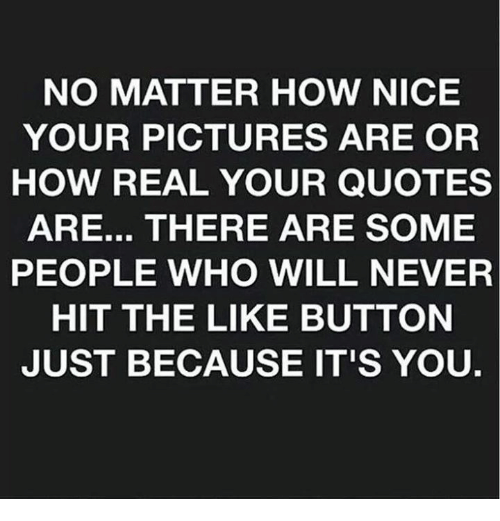 quots: NO MATTER HOW NICE  YOUR PICTURES ARE OR  HOW REAL YOUR QUOTES  ARE... THERE ARE SOME  PEOPLE WHO WILL NEVER  HIT THE LIKE BUTTON  JUST BECAUSE IT'S YOU.