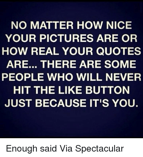 enough said: NO MATTER HOW NICE  YOUR PICTURES ARE OR  HOW REAL YOUR QUOTES  ARE... THERE ARE SOME  PEOPLE WHO WILL NEVER  HIT THE LIKE BUTTON  JUST BECAUSE IT'S YOU. Enough said  Via Spectacular