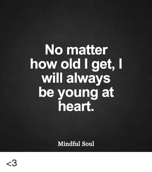 Young At Heart: No matter  how old I get, I  will always  be young at  heart  Mindful Soul <3