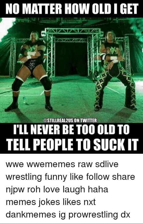 Funny, Love, and Memes: NO MATTER HOW OLD I GET  @STILLREAL2US ON TWITTER  TLL NEVER BE TOO OLD TO  TELL PEOPLE TO SUCK IT wwe wwememes raw sdlive wrestling funny like follow share njpw roh love laugh haha memes jokes likes nxt dankmemes ig prowrestling dx