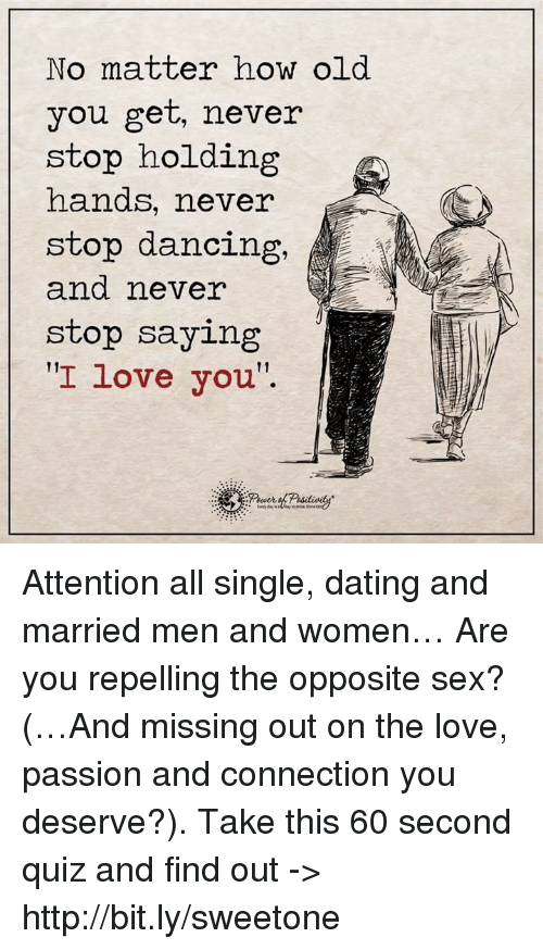 """stop dancing: No matter how old  you get, never  stop holding  hands, never  stop dancing,  and neve  stop saying  I love you"""". Attention all single, dating and married men and women… Are you repelling the opposite sex? (…And missing out on the love, passion and connection you deserve?). Take this 60 second quiz and find out -> http://bit.ly/sweetone"""