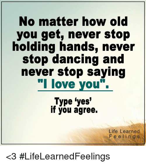 stop dancing: No matter how old  you get, never stop  holding hands, never  stop dancing and  never stop saying  l love you.  Type yes'  if you agree.  Life Learned  Feelings <3 #LifeLearnedFeelings