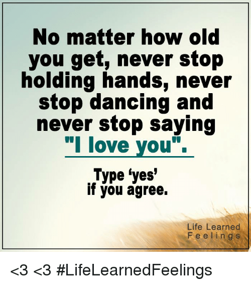 stop dancing: No matter how old  you get, never stop  holding hands, never  stop dancing and  never stop saying  l love you.  Type yes'  if you agree.  Life Learned  Feelings <3 <3 #LifeLearnedFeelings