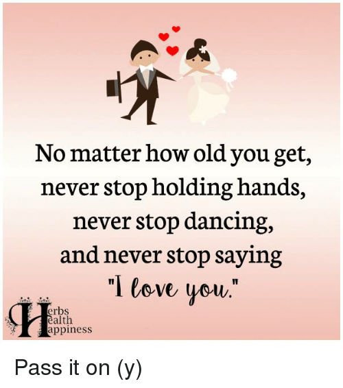 """stop dancing: No matter how old you get,  never stop holding hands,  never stop dancing,  and never stop saying  """"I love you.""""  erbs  alth  appiness Pass it on (y)"""