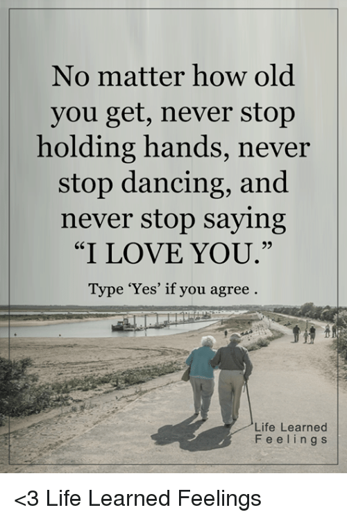 """stop dancing: No matter how old  you get, never stop  holding hands, never  stop dancing, and  never stop saying  """"I LOVE YOU  Type 'Yes' if you agree  Life Learned  F e e l i n g s <3 Life Learned Feelings"""