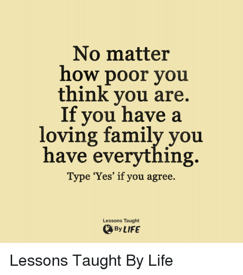Taughting: No matter  how poor you  think you are.  If you have a  loving family you  have everything.  e 'Yes' if you agree.  Lessons Taught  By LIFE Lessons Taught By Life