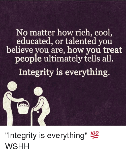"Memes, 🤖, and Integral: No matter how rich, cool  educated, or talented you  believe you are, how you treat  people ultimately tells all  Integrity is everything. ""Integrity is everything"" 💯 WSHH"