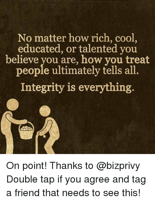 Memes, 🤖, and Integral: No matter how rich, cool  educated, or talented you  believe you are, how you treat  people ultimately tells all  Integrity is everything On point! Thanks to @bizprivy Double tap if you agree and tag a friend that needs to see this!