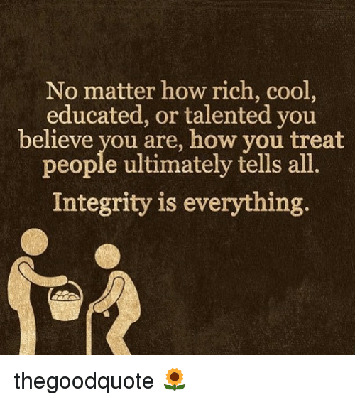 Memes, Cool, and Integrity: No matter how rich, cool,  educated, or talented you  believe you are, how you treat  people ultimately tells all  Integrity is everything thegoodquote 🌻