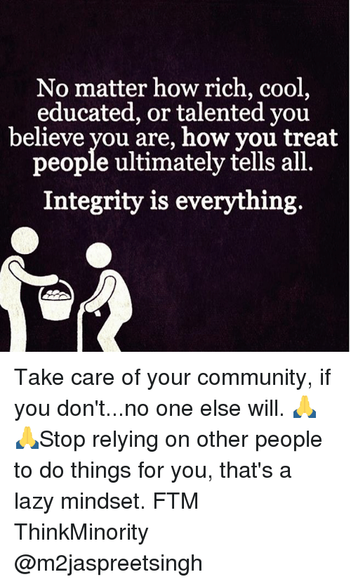 Community, Lazy, and Memes: No matter how rich, cool  educated, or talented you  believe you are, how you treat  people ultimately tells all.  Integrity is everything. Take care of your community, if you don't...no one else will. 🙏🙏Stop relying on other people to do things for you, that's a lazy mindset. FTM ThinkMinority @m2jaspreetsingh