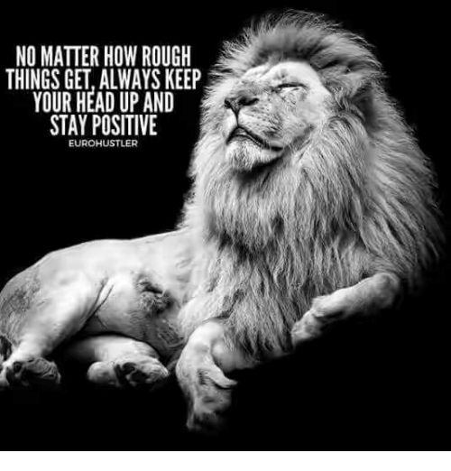 keep your head up: NO MATTER HOW ROUGH  THINGS GET, ALWAYS KEEP  YOUR HEAD UP AND  STAY POSITIVE  EUROHUSTLER
