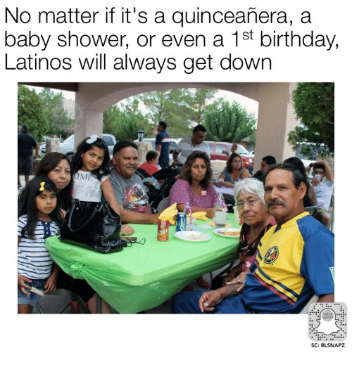latinos and memes no matter if it 39 s a quinceanera a baby shower