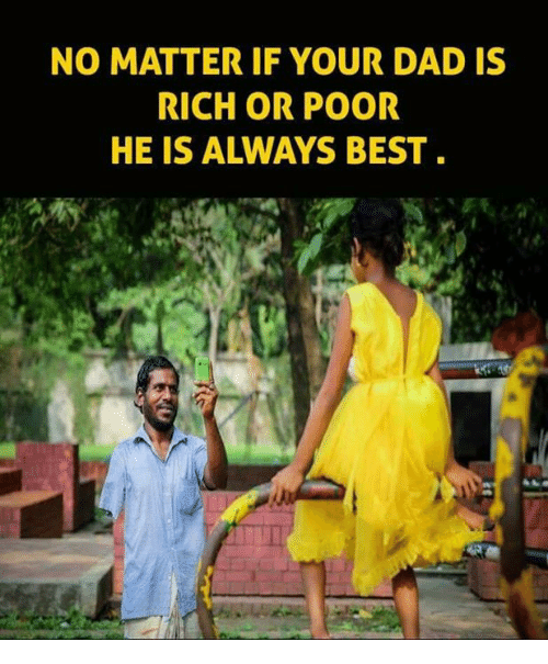 Dad, Memes, and Best: NO MATTER IF YOUR DAD IS  RICH OR POOR  HE IS ALWAYS BEST
