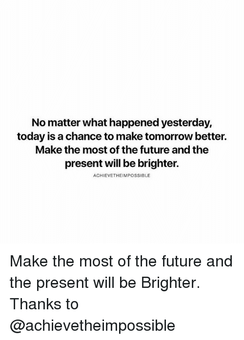 Future, Memes, and Today: No matter what happened yesterday,  today is a chance to make tomorrow better.  Make the most of the future and the  present will be brighter.  ACHIEVETHEIMPOSSIBLE Make the most of the future and the present will be Brighter. Thanks to @achievetheimpossible