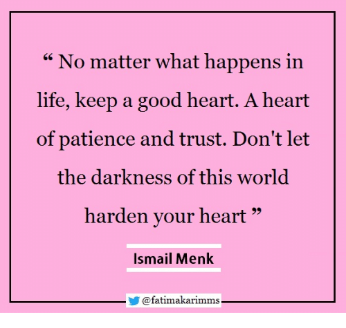 "Life, Good, and Heart: "" No matter what happens in  life, keep a good heart. A heart  of patience and trust. Don't let  the darkness of this world  harden your heart""  Ismail Menk  @fatimakarimms"