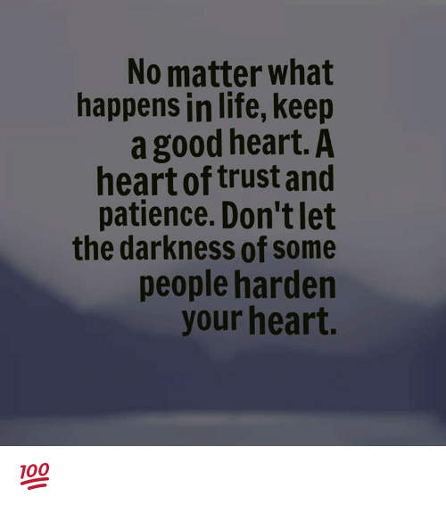 Life, Memes, and Good: No matter what  happens in life, keep  a good heart. A  heart of trust and  patience. Don't let  the darkness of some  people harden  your heart. 💯