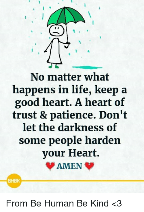 Life, Memes, and Good: No matter what  happens in life, keep  good heart. A heart of  trust & patience. Don't  let the darkness of  some people harden  your Heart.  AMEN  BHBK From Be Human Be Kind <3
