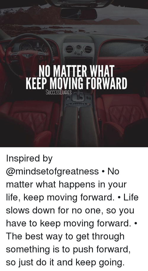 Just Do It, Life, and Memes: NO MATTER WHAT  KEEP MOVING FORWARD  SUCCESSDIARIES Inspired by @mindsetofgreatness • No matter what happens in your life, keep moving forward. • Life slows down for no one, so you have to keep moving forward. • The best way to get through something is to push forward, so just do it and keep going.