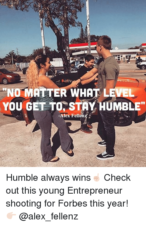 """Stay Humble: NO MATTER WHAT LEVEL  You GET TO STAY HUMBLE""""  Alex Ferren Humble always wins☝🏻 Check out this young Entrepreneur shooting for Forbes this year! 👉🏻 @alex_fellenz"""
