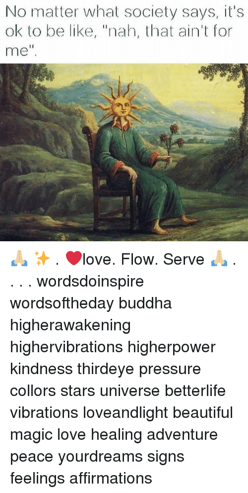 """Affirmations: No matter what society says, it's  ok to be like, """"nah, that ain't for  me"""" 🙏🏼 ✨ . ❤️love. Flow. Serve 🙏🏼 . . . . wordsdoinspire wordsoftheday buddha higherawakening highervibrations higherpower kindness thirdeye pressure collors stars universe betterlife vibrations loveandlight beautiful magic love healing adventure peace yourdreams signs feelings affirmations"""