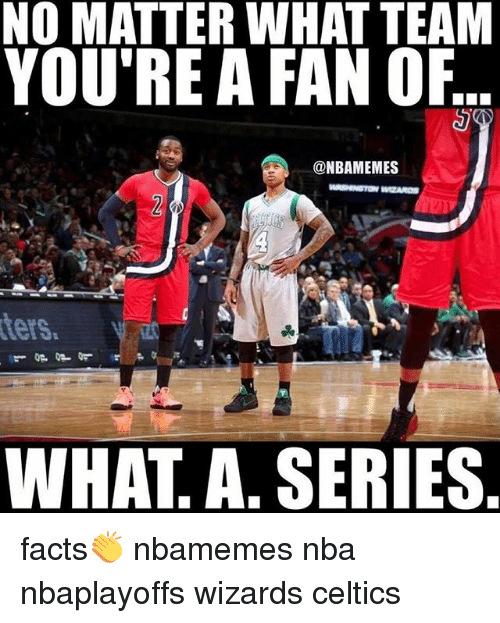 Basketball, Facts, and Nba: NO MATTER WHAT TEAM  YOU'RE A FAN OF  @NBAMEMES  ters,  WHAT A SERIES facts👏 nbamemes nba nbaplayoffs wizards celtics