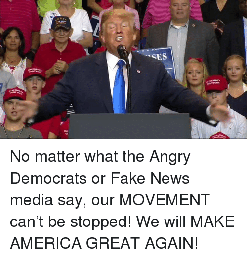America, Fake, and News: No matter what the Angry Democrats or Fake News media say, our MOVEMENT can't be stopped! We will MAKE AMERICA GREAT AGAIN!