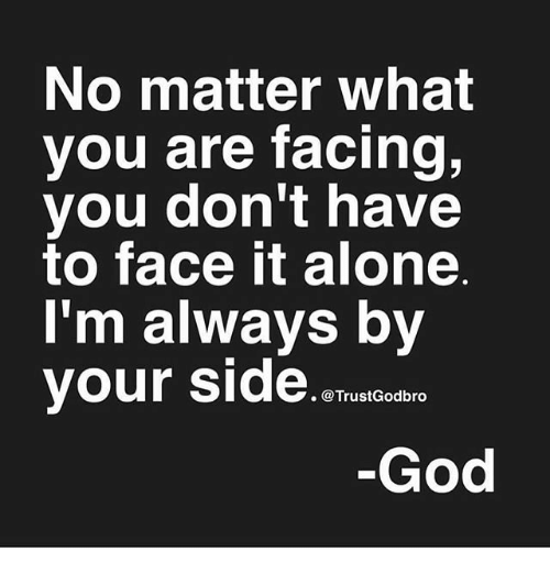 Being Alone, God, and Memes: No matter what  you are facing,  you don't have  to face it alone  I'm always by  your Side  . @TrustGodbro  God