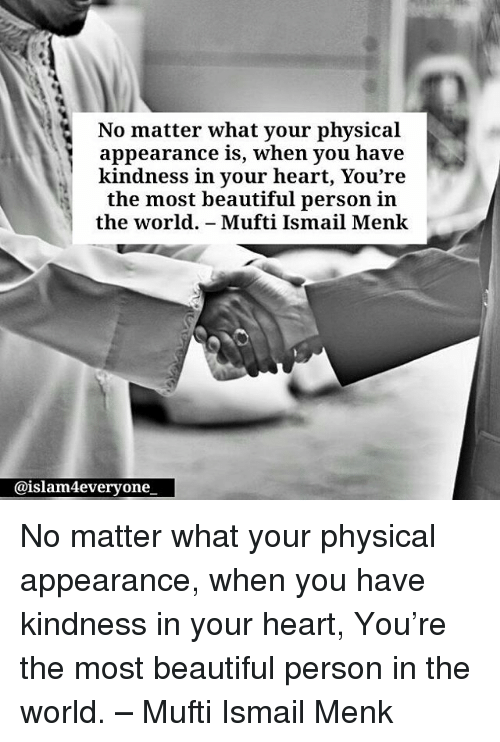 Beautiful, Memes, and Heart: No matter what your physical  appearance is, when you have  kindness in your heart, You're  the most beautiful person in  the world. - Mufti Ismail Menkk  @islam4everyone No matter what your physical appearance, when you have kindness in your heart, You're the most beautiful person in the world. – Mufti Ismail Menk