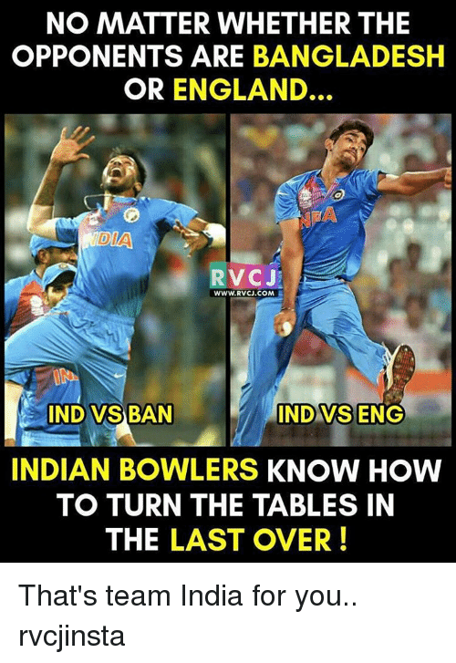 Ind Vs Eng: NO MATTER WHETHER THE  OPPONENTS ARE BANGLADESH  OR ENGLAND.  DIAN  RVC J  WWW. RVCJ.COM  INDO VSBAN  IND VS ENG  INDIAN BOWLERS KNOW HOW  TO TURN THE TABLES IN  THE LAST OVER That's team India for you.. rvcjinsta