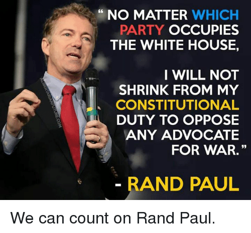 Memes, Rand Paul, and White House: NO MATTER  WHICH  PARTY  OCCUPIES  THE WHITE HOUSE.  I WILL NOT  SHRINK FROM MY  CONSTITUTIONAL  DUTY TO OPPOSE  ANY ADVOCATE  FOR WAR.  RAND PAUL We can count on Rand Paul.