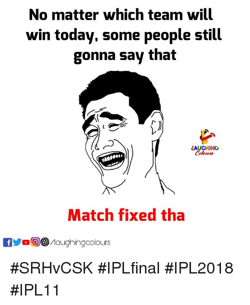 Yo, Match, and Today: No matter which team will  win today, some people still  gonna say that  LAUGHING  Match fixed tha  yo /laughingcolours #SRHvCSK #IPLfinal #IPL2018 #IPL11
