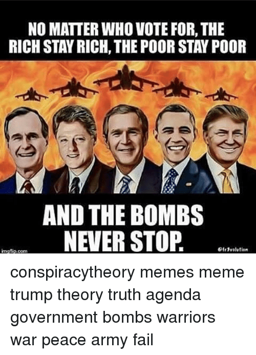 Fail, Meme, and Memes: NO MATTER WHO VOTE FOR, THE  RICH STAYRICH, THE POORSTAY POOR  AND THE BOMBS  NEVER STOP  ingMip.com conspiracytheory memes meme trump theory truth agenda government bombs warriors war peace army fail