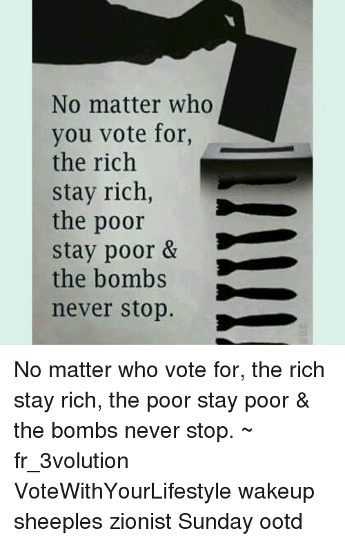 Memes, 🤖, and Zionist: No matter who  you vote for,  the rich  stay rich,  the poor  stay poor &  the bombs  never stop No matter who vote for, the rich stay rich, the poor stay poor & the bombs never stop. ~ fr_3volution VoteWithYourLifestyle wakeup sheeples zionist Sunday ootd