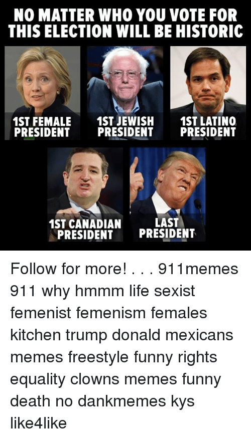 Mexican Meme: NO MATTER WHO YOU VOTE FOR  THIS ELECTION WILL BE HISTORIC  1ST FEMALE  1ST JEWISH  1ST LATINO  PRESIDENT  PRESIDENT  PRESIDENT  LAST  1ST CANADIAN  PRESIDENT  PRESIDENT Follow for more! . . . 911memes 911 why hmmm life sexist femenist femenism females kitchen trump donald mexicans memes freestyle funny rights equality clowns memes funny death no dankmemes kys like4like