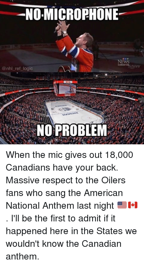 oilers: NO,MICROPHONE  NEWS  @nhl ref logic  NO PROBLEM When the mic gives out 18,000 Canadians have your back. Massive respect to the Oilers fans who sang the American National Anthem last night 🇺🇸🇨🇦. I'll be the first to admit if it happened here in the States we wouldn't know the Canadian anthem.
