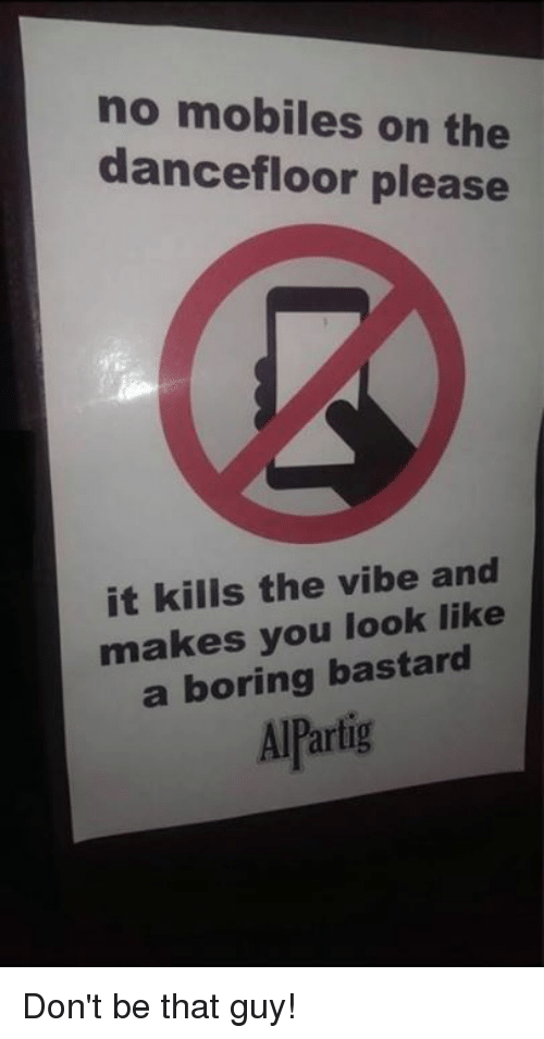 dont be that guy: no mobiles on the  dancefloor please  it kills the vibe and  makes you look like  a boring bastard  artig Don't be that guy!