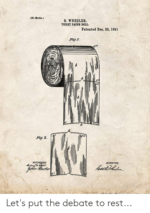 toilet-paper-roll: (No Model.)  S. WHEELER.  TOILET PAPER ROLL,  Patented Deo. 22, 1891  Fig.1.  Fig. 2.  WITNESSES:  INVENTOR,  bectihludn.  Johin Reorter Let's put the debate to rest...
