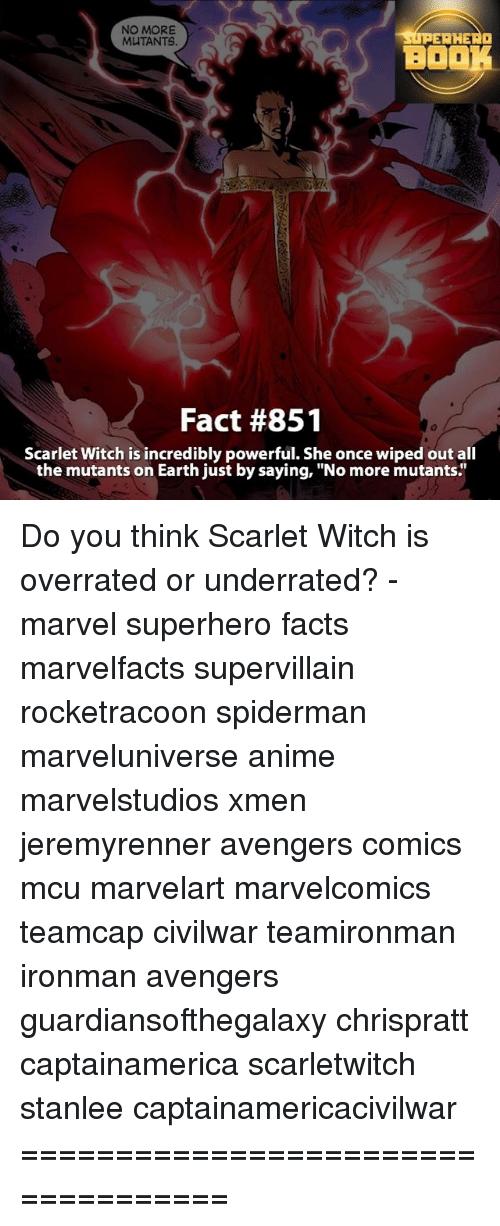 """Memes, Say No More, and Overrated: NO MORE  AHEAa  MUTANTS.  BO  Fact #851  Scarlet Witch is incredibly powerful. She once wiped out all  the mutants on Earth just by saying, """"No more mutants Do you think Scarlet Witch is overrated or underrated? - marvel superhero facts marvelfacts supervillain rocketracoon spiderman marveluniverse anime marvelstudios xmen jeremyrenner avengers comics mcu marvelart marvelcomics teamcap civilwar teamironman ironman avengers guardiansofthegalaxy chrispratt captainamerica scarletwitch stanlee captainamericacivilwar ==================================="""