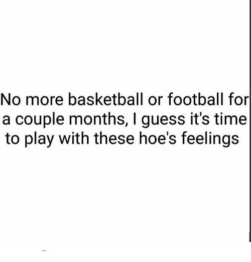 Basketball, Football, and Hoes: No more basketball or football for  a couple months, I guess it's time  to play with these hoe's feelings