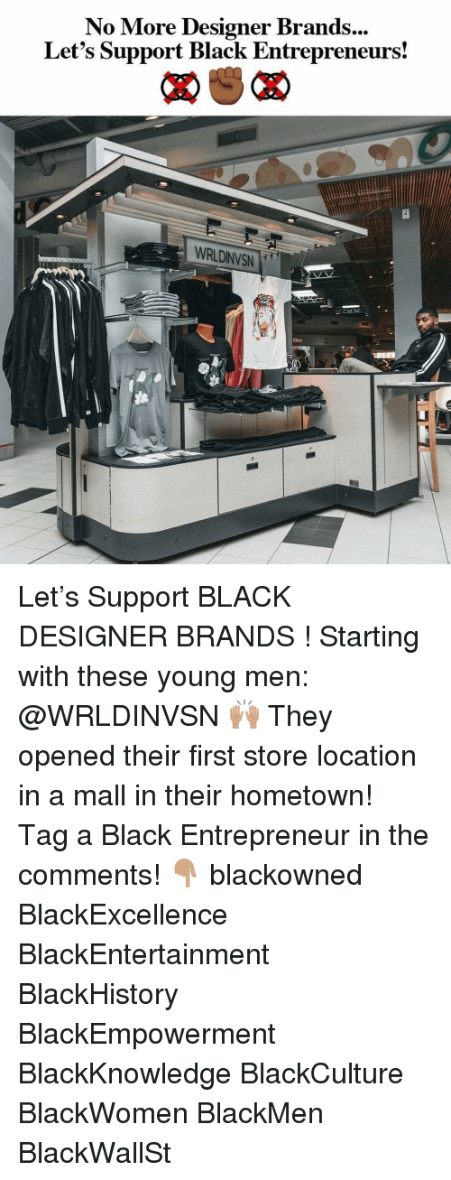 blackhistory: No More Designer Brands  Let's Support Black Entrepreneurs!  ...  WRLDINVSN Let's Support BLACK DESIGNER BRANDS ! Starting with these young men: @WRLDINVSN 🙌🏽 They opened their first store location in a mall in their hometown! ⠀⠀⠀ Tag a Black Entrepreneur in the comments! 👇🏽 blackowned BlackExcellence BlackEntertainment BlackHistory BlackEmpowerment BlackKnowledge BlackCulture BlackWomen BlackMen BlackWallSt
