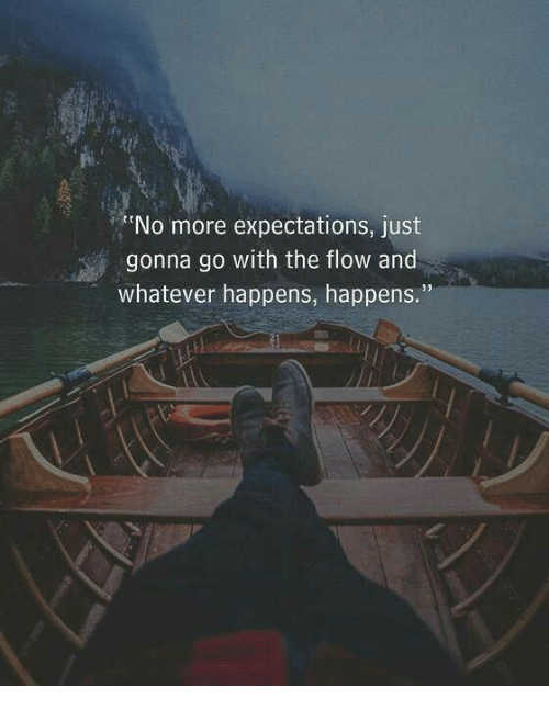 More, Just, and Whatever: No more expectations, just  gonna go with the flow and  whatever happens, happens.""