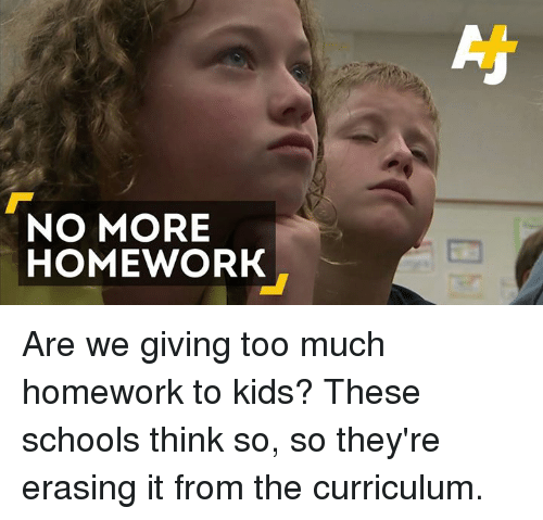 Homework: NO MORE  HOMEWORK Are we giving too much homework to kids? These schools think so, so they're erasing it from the curriculum.