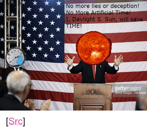"Reddit, Time, and Artificial: No more lies or deception!  o More Artificial Tim  I, Daylight S. Sun, will  9)  gettyimages  end lmages - Hill Street <p>[<a href=""https://www.reddit.com/r/surrealmemes/comments/82p61e/vote_daylight_4_sun_he_will_save_our_time/"">Src</a>]</p>"