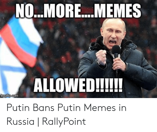 Rallypoint: NO...MORE....MEMES  ALLOWED!!!!!  imgflip.com Putin Bans Putin Memes in Russia   RallyPoint